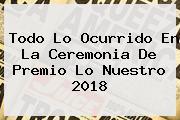 Todo Lo Ocurrido En La Ceremonia De <b>Premio Lo Nuestro 2018</b>