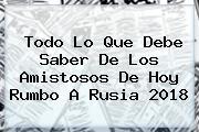 <i>Todo Lo Que Debe Saber De Los Amistosos De Hoy Rumbo A Rusia 2018</i>
