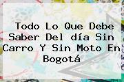Todo Lo Que Debe Saber Del <b>día Sin Carro</b> Y Sin Moto En <b>Bogotá</b>