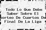 Todo Lo Que Debe Saber Sobre El <b>sorteo</b> De Cuartos De Final De La <b>Liga</b>