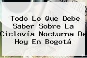 Todo Lo Que Debe Saber Sobre La Ciclovía Nocturna De Hoy En <b>Bogotá</b>