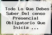 Todo Lo Que Debes Saber Del <b>censo</b> Presencial Obligatorio Que Inicia ...