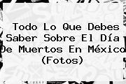 Todo Lo Que Debes Saber Sobre El <b>Día De Muertos</b> En México (Fotos)