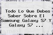 Todo Lo Que Debes Saber Sobre El <b>Samsung Galaxy S7</b> Y Galaxy S7 <b>...</b>