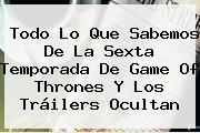 Todo Lo Que Sabemos De La Sexta Temporada De <b>Game Of Thrones</b> Y Los Tráilers Ocultan