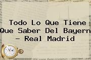 <b>Todo Lo Que Tiene Que Saber Del Bayern - Real Madrid</b>
