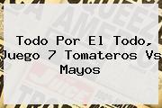 Todo Por El Todo, Juego 7 <b>Tomateros Vs Mayos</b>