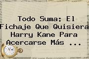 Todo Suma: El Fichaje Que Quisiera Harry Kane Para Acercarse Más ...