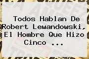 Todos Hablan De Robert <b>Lewandowski</b>, El Hombre Que Hizo Cinco <b>...</b>