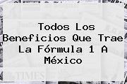 Todos Los Beneficios Que Trae La <b>Fórmula 1</b> A México