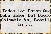 Todos Los Datos Que Debe Saber Del Duelo <b>Colombia Vs. Brasil</b> En <b>...</b>