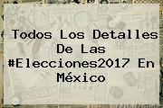 Todos Los Detalles De Las #Elecciones2017 En <b>México</b>