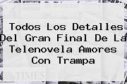 Todos Los Detalles Del Gran Final De La Telenovela <b>Amores Con Trampa</b>