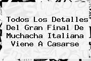 Todos Los Detalles Del Gran Final De <b>Muchacha Italiana Viene A Casarse</b>