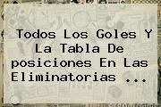 Todos Los Goles Y La Tabla De <b>posiciones</b> En Las <b>Eliminatorias</b> ...