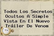 Todos Los Secretos Ocultos A Simple Vista En El Nuevo Tráiler De <b>Venom</b>