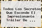 Todos Los Secretos Que Esconde El Impresionante Tráiler De ...