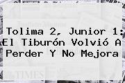 Tolima 2, <b>Junior</b> 1: El Tiburón Volvió A Perder Y No Mejora