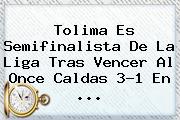 <b>Tolima</b> Es Semifinalista De La Liga Tras Vencer Al <b>Once Caldas</b> 3-1 En <b>...</b>