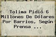 <b>Tolima</b> Pidió 6 Millones De Dólares Por Barrios, Según Prensa ...