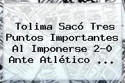Tolima Sacó Tres Puntos Importantes Al Imponerse 2-0 Ante Atlético <b>...</b>