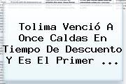 <b>Tolima</b> Venció A <b>Once Caldas</b> En Tiempo De Descuento Y Es El Primer <b>...</b>