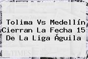 Tolima Vs Medellín Cierran La Fecha 15 De La <b>Liga Águila</b>