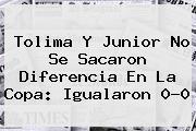 Tolima Y <b>Junior</b> No Se Sacaron Diferencia En La Copa: Igualaron 0-0