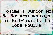 Tolima Y Júnior No Se Sacaron Ventaja En Semifinal De La <b>Copa Águila</b>