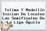 Tolima Y Medellín Inician De Locales Las Semifinales De La <b>Liga Águila</b>