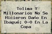Tolima Y Millonarios No Se Hicieron Daño En Ibagué: 0-0 En La <b>Copa</b>