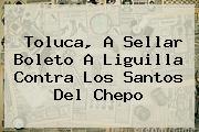 <b>Toluca</b>, A Sellar Boleto A Liguilla Contra Los Santos Del Chepo
