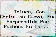 <b>Toluca</b>, Con Christian Cueva, Fue Sorprendido Por <b>Pachuca</b> En La <b>...</b>