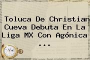 <b>Toluca</b> De Christian Cueva Debuta En La Liga MX Con Agónica <b>...</b>