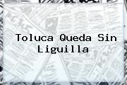 Toluca Queda Sin <b>Liguilla</b>