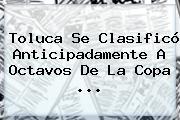 Toluca Se Clasificó Anticipadamente A Octavos De La <b>Copa</b> <b>...</b>