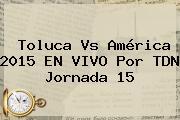<b>Toluca Vs América</b> 2015 EN VIVO Por TDN Jornada 15