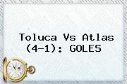 <b>Toluca Vs Atlas</b> (4-1): GOLES