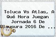 <b>Toluca Vs Atlas</b>, A Qué Hora Juegan Jornada 6 De Clausura 2016 De <b>...</b>