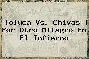 <b>Toluca Vs</b>. <b>Chivas</b> | Por Otro Milagro En El Infierno