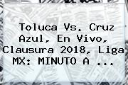 <b>Toluca Vs</b>. <b>Cruz Azul</b>, En Vivo, Clausura 2018, Liga MX: MINUTO A ...