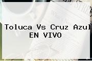 <b>Toluca Vs Cruz Azul</b> EN VIVO