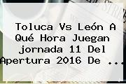 Toluca Vs León A Qué Hora Juegan <b>jornada 11</b> Del Apertura <b>2016</b> De ...
