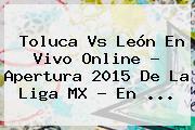 <b>Toluca Vs León</b> En Vivo Online ? Apertura <b>2015</b> De La Liga MX - En <b>...</b>