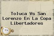 <b>Toluca Vs San Lorenzo</b> En La Copa Libertadores
