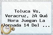 Toluca Vs. Veracruz. ¿A Qué Hora Juegan La <b>Jornada 14</b> Del <b>...</b>