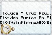 <b>Toluca</b> Y Cruz Azul, Dividen Puntos En El &#039;infierno&#039;