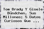 Tom Brady Y <b>Gisele Bündchen</b>, Sus Millones: 5 Datos Curiosos Que ...