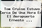 <b>Tom Cruise</b> Estuvo Cerca De Una Hora En El Aeropuerto Ernesto <b>...</b>