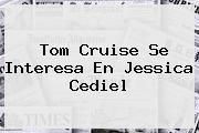 Tom Cruise Se Interesa En <b>Jessica Cediel</b>